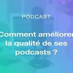 Améliorez la qualité de vos podcasts