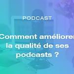 Comment améliorer la qualité de ses podcasts ?