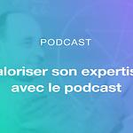 Valoriser son expertise avec le podcast