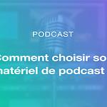 Comment choisir votre matériel de podcast ?